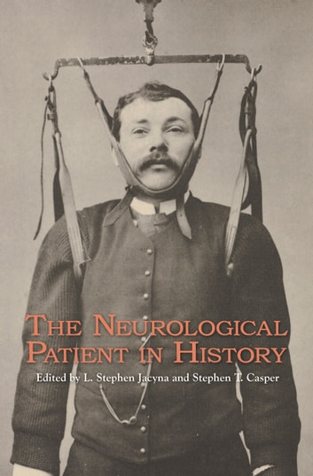 The Neurological Patient in History ebook by L. Stephen Jacyna,Stephen T. Casper