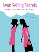 Avon Selling Secrets: Seven Marketing Strategies to Increase Your Sales and Find More Customers ebook by T Edwards