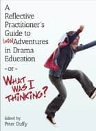 A Reflective Practitioner's Guide to (Mis)Adventures in Drama Education - or - What Was I Thinking? ebook by Peter Duffy