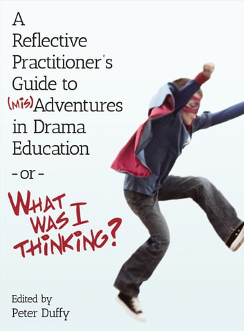 A Reflective Practitioner's Guide to (Mis)Adventures in Drama Education - or - What Was I Thinking? ebook by