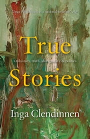 True Stories - History, Politics, Aboriginality (1999 Boyer Lectures) ebook by Inga Clendinnen
