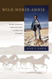 Wild Horse Annie - Velma Johnston and Her Fight to Save the Mustang ebook by Alan J. Kania