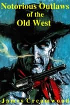 Notorious Outlaws of the Old West ebook by James Creamwood