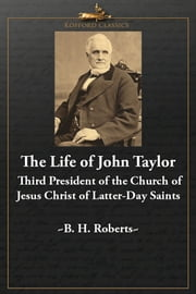 The Life of John Taylor - Third President of the Church of the Jesus Christ of Latter-Day Saints ebook by B. H. Roberts