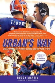 Urban's Way - Urban Meyer, the Florida Gators, and His Plan to Win ebook by Buddy Martin,Urban Meyer