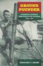 Ground Pounder: A Marine's Journey through South Vietnam, 1968-1969 ebook by