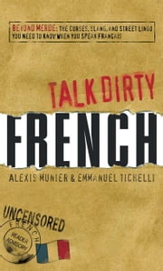 Talk Dirty French: Beyond Merde: The curses, slang, and street lingo you need to Know when you speak francais ebook by Munier, Alexis