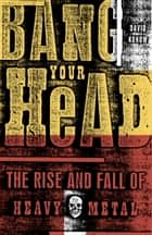 Bang Your Head - The Rise and Fall of Heavy Metal ebook by David Konow