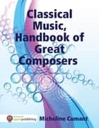 Classical Music, Handbook of Great Composers ebook by Micheline Cumant