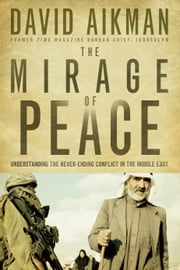 The Mirage of Peace - Understand The Never-Ending Conflict in the Middle East ebook by David Aikman