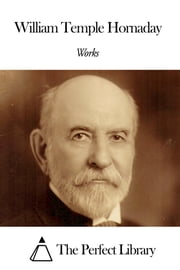 Works of William Temple Hornaday ebook by William Temple Hornaday