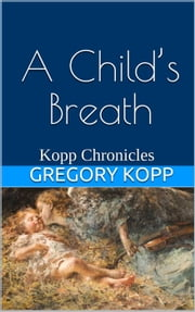 A Child's Breath - Kopp Chronicles, #4 ebook by Gregory Kopp