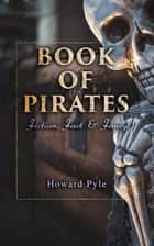 Book of Pirates: Fiction, Fact & Fancy - Historical Accounts, Stories and Legends Concerning the Buccaneers &Marooners ebook by Howard Pyle