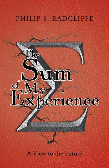 The Sum of My Experience - A View to the Future eBook by Philip S. Radcliffe