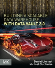 Building a Scalable Data Warehouse with Data Vault 2.0 ebook by Dan Linstedt, Michael Olschimke