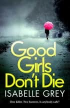 Good Girls Don't Die - a gripping serial killer thriller with jaw-dropping twists ebook by Isabelle Grey