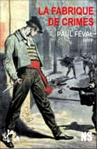 La fabrique de crimes - Roman noir ebook by Paul Féval, Perle noire