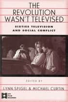 The Revolution Wasn't Televised - Sixties Television and Social Conflict ebook by Lynn Spigel, Michael Curtin
