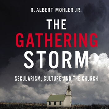 The Gathering Storm - Secularism, Culture, and the Church audiobook by R. Albert Mohler, Jr.