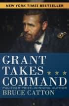 Grant Takes Command ebook by Bruce Catton