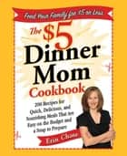 The $5 Dinner Mom Cookbook - 200 Recipes for Quick, Delicious, and Nourishing Meals That Are Easy on the Budget and a Snap to Prepare ebook by Erin Chase