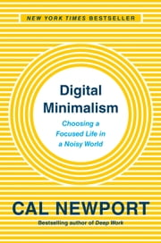Digital Minimalism - Choosing a Focused Life in a Noisy World ebook by Cal Newport
