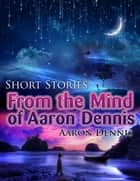 Short Stories from the Mind of Aaron Dennis ebook by Aaron Dennis