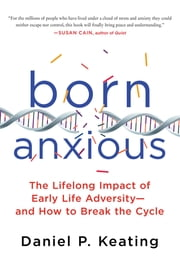 Born Anxious - The Lifelong Impact of Early Life Adversity and How to Break the Cycle ebook by Daniel P. Keating