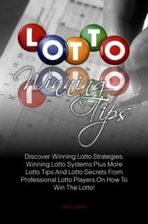 Lotto Winning Tips - Discover Winning Lotto Strategies, Winning Lotto Systems Plus More Lotto Tips And Lotto Secrets From Professional Lotto Players On How To Win The Lotto! ebook by Jack L. Byrne