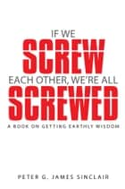 If We Screw Each Other, We're All Screwed ebook by Peter G. James Sinclair