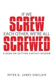 If We Screw Each Other, We're All Screwed - A Book on Getting Earthly Wisdom ebook by Peter G. James Sinclair