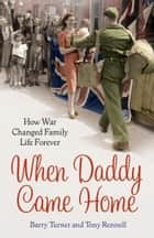 When Daddy Came Home - How War Changed Family Life Forever ebook by Barry Turner, Tony Rennell