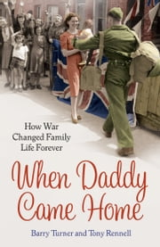 When Daddy Came Home - How War Changed Family Life Forever ebook by Barry Turner,Tony Rennell