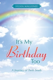 It's My Birthday Too - A Journey of Twin Souls ebook by Sylvia Mallonee