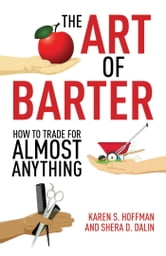 The Art of Barter - How to Trade for Almost Anything ebook by Karen Hoffman,Shera Dalin
