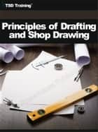 Principles of Drafting and Shop Drawing (Carpentry) - Includes Shop Drawing Fundamentals, Theory, Freehand Drafting, Instruments, Geometric Construction, Pictorial Drawings, Oblique, Isometric, Orthographic Projection, Identify Shop Terms, Abbreviations, Dimensioning Elements, and Interpret a Drawing ebook by TSD Training
