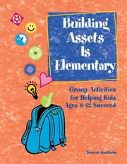 Building Assets Is Elementary: Group Activities for Helping Kids Ages 8?12 Succeed ebook by Welch, Rita