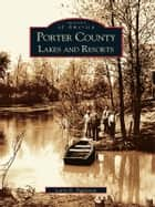 Porter County Lakes and Resorts ebook by Larry G. Eggleston