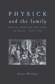 Physick and the family: Health, medicine and care in Wales, 1600-1750 ebook by Alun Withey