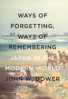 Ways of Forgetting, Ways of Remembering ebook by John W. Dower