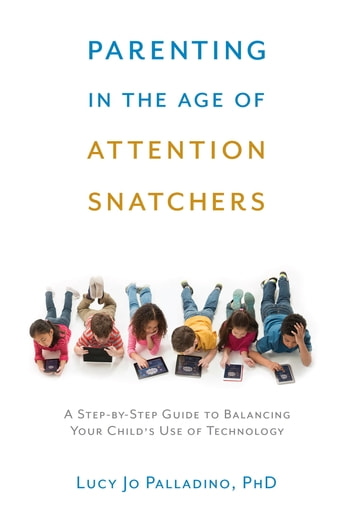 Parenting in the Age of Attention Snatchers - A Step-by-Step Guide to Balancing Child's Use of Technology ebook by Lucy Jo Palladino