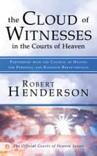The Cloud of Witnesses in the Courts of Heaven - Partnering with the Council of Heaven for Personal and Kingdom Breakthrough ebook by