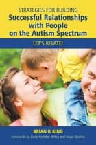 Strategies for Building Successful Relationships with People on the Autism Spectrum ebook by Brian R King,Liane Holliday Willey,Susan Giurleo