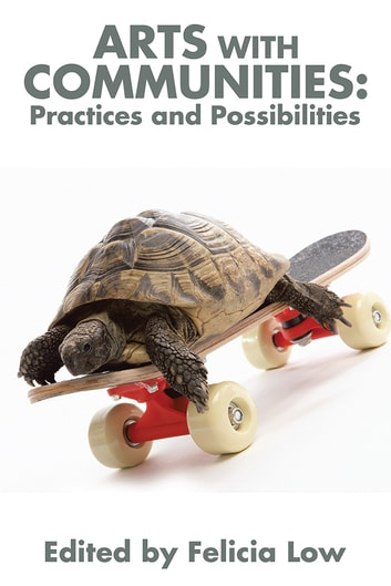 Arts with Communities: Practices and Possibilities ebook by Felicia Low