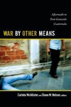 War by Other Means - Aftermath in Post-Genocide Guatemala ebook by Carlota McAllister, Diane M. Nelson