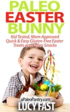 Paleo Easter Bunny: Kid Tested, Mom Approved - Quick & Easy Gluten-Free Easter Treats and Paleo Snacks - Paleo Diet Solution Series ebook by Lucy Fast