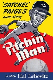"Pitchin' Man: Satchel Paige's Own Story: As Told to Hal Lebovitz ebook by Leroy ""Satchel"" Paige,Hal Lebovitz"
