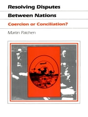 Resolving Disputes Between Nations - Coercion or Conciliation? ebook by Martin Patchen