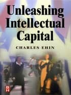 Unleashing Intellectual Capital ebook by Charles Kalev Ehin