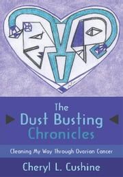 The Dust Busting Chronicles - Cleaning My Way Through Ovarian Cancer ebook by Cheryl L. Cushine